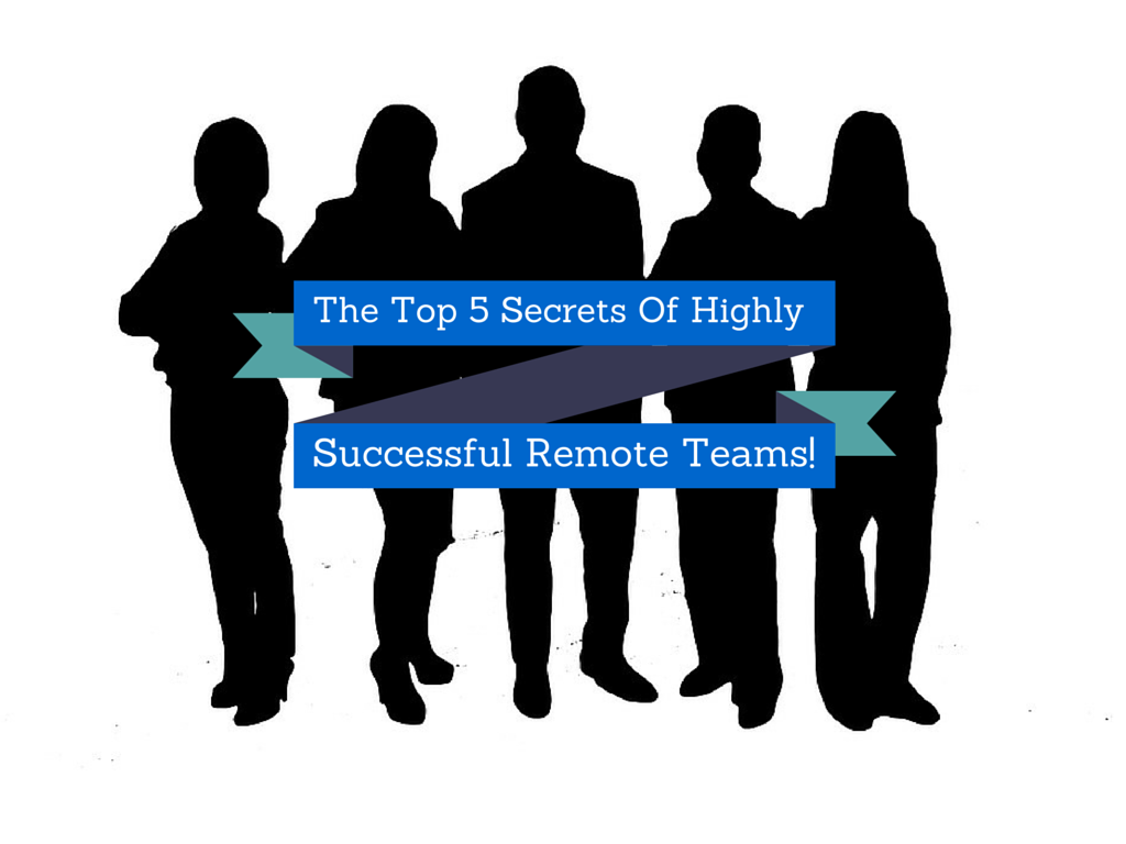 The Top 5 Secrets Of Highly Successful Remote Teams!