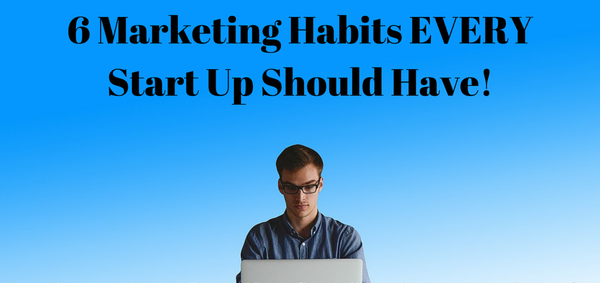 6_marketing_habits_every_start_up_should_have