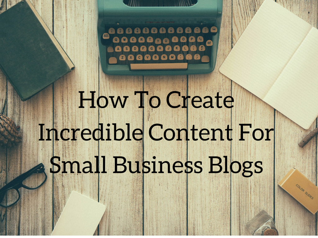 How To Create Incredible Content For Small Business Blogs