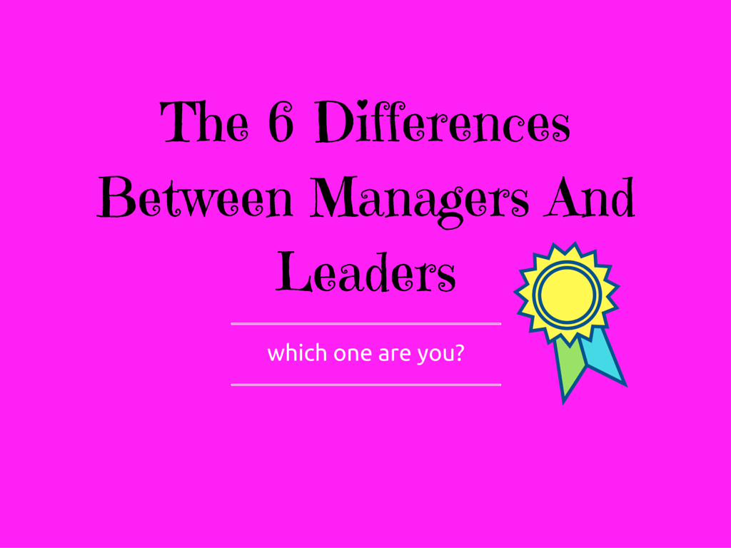 The 6 Differences Between Managers And Leaders