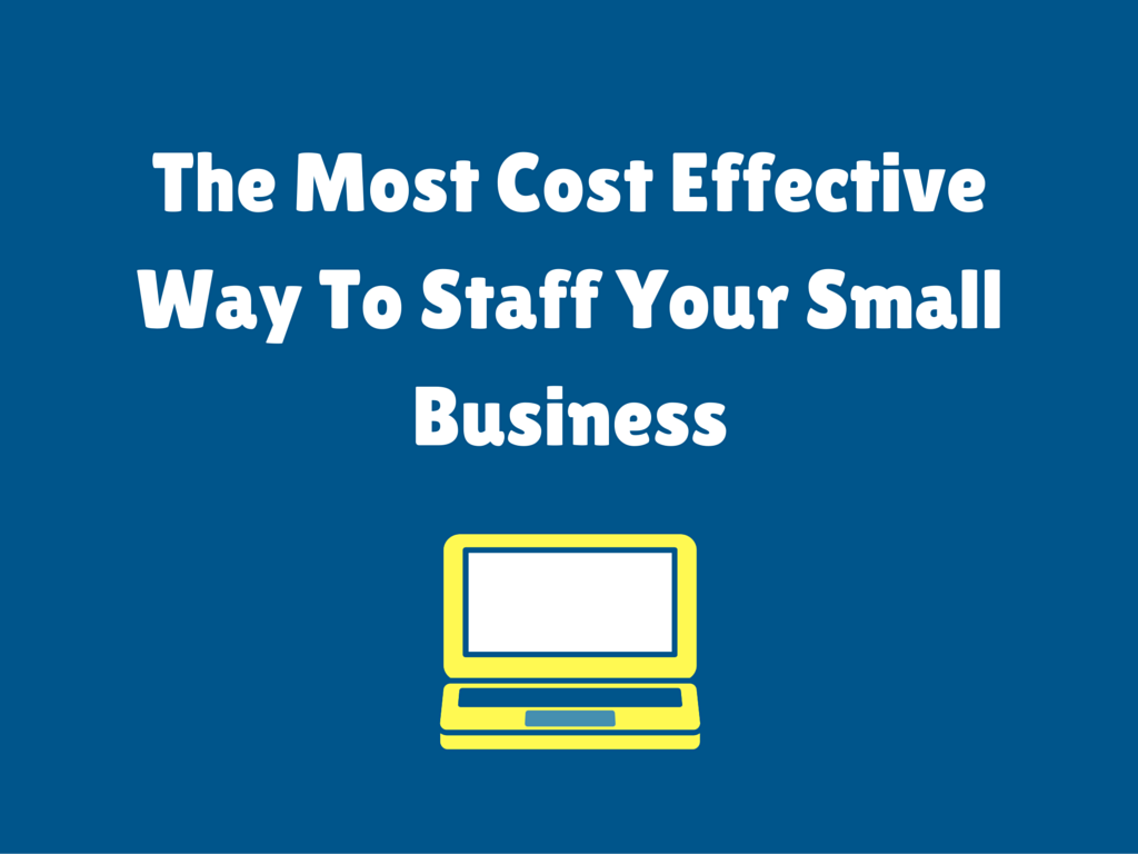 The Most Cost Effective Way To Staff Your Small Business