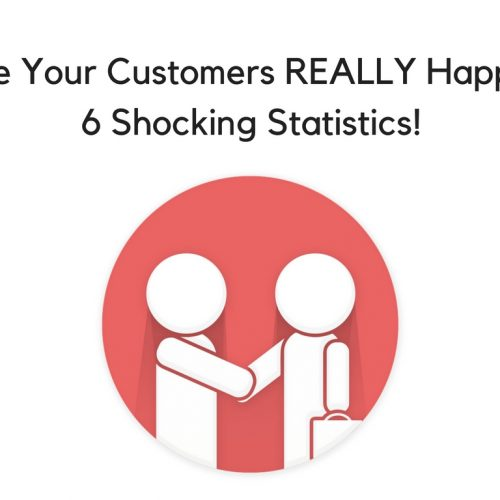 Are your customers REALLY happy? 6 Shocking statistics!